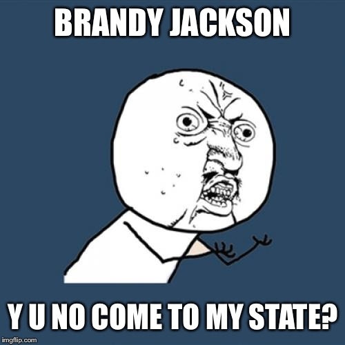 Y U No Meme | BRANDY JACKSON Y U NO COME TO MY STATE? | image tagged in memes,y u no | made w/ Imgflip meme maker