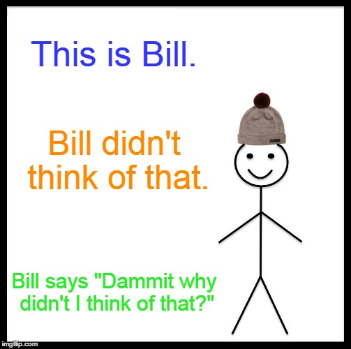 "Be Like Bill Meme | This is Bill. Bill didn't think of that. Bill says ""Dammit why didn't I think of that?"" 