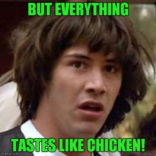 Conspiracy Keanu Meme | BUT EVERYTHING TASTES LIKE CHICKEN! | image tagged in memes,conspiracy keanu | made w/ Imgflip meme maker