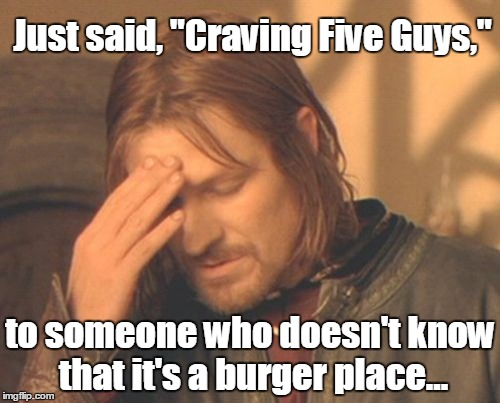 "Frustrated Boromir Meme | Just said, ""Craving Five Guys,"" to someone who doesn't know that it's a burger place... 