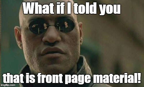 Matrix Morpheus Meme | What if I told you that is front page material! | image tagged in memes,matrix morpheus | made w/ Imgflip meme maker