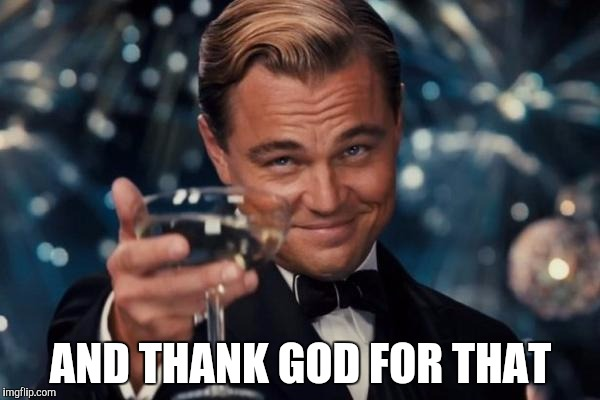 Leonardo Dicaprio Cheers Meme | AND THANK GOD FOR THAT | image tagged in memes,leonardo dicaprio cheers | made w/ Imgflip meme maker