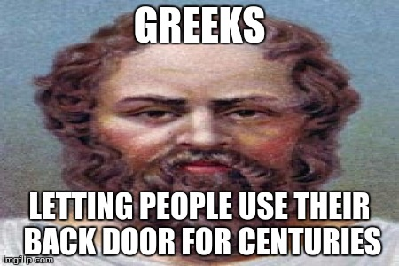 greeks love it in the bum | GREEKS LETTING PEOPLE USE THEIR BACK DOOR FOR CENTURIES | image tagged in greeks,back door man | made w/ Imgflip meme maker
