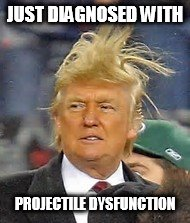 THE ORANGE ONE'S DIAGNOSIS | JUST DIAGNOSED WITH PROJECTILE DYSFUNCTION | image tagged in trump,nuke,korea,syria,russia,erectile dysfunction | made w/ Imgflip meme maker