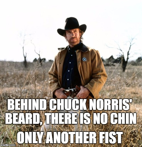 CHUCK NORRIS WEEK | BEHIND CHUCK NORRIS' BEARD, THERE IS NO CHIN ONLY ANOTHER FIST | image tagged in chuck norris | made w/ Imgflip meme maker
