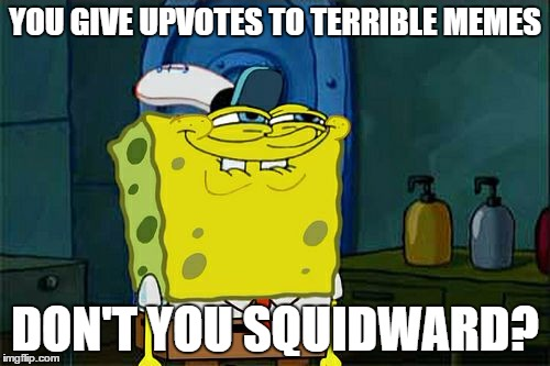 Dont You Squidward Meme | YOU GIVE UPVOTES TO TERRIBLE MEMES DON'T YOU SQUIDWARD? | image tagged in memes,dont you squidward | made w/ Imgflip meme maker