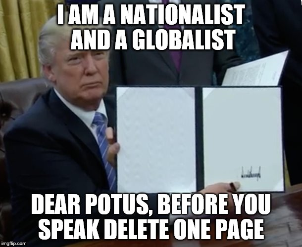 Trump Bill Signing Meme | I AM A NATIONALIST AND A GLOBALIST DEAR POTUS, BEFORE YOU SPEAK DELETE ONE PAGE | image tagged in trump bill signing | made w/ Imgflip meme maker