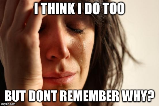 First World Problems Meme | I THINK I DO TOO BUT DONT REMEMBER WHY? | image tagged in memes,first world problems | made w/ Imgflip meme maker