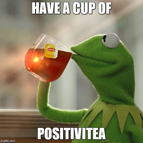 we all need it... | HAVE A CUP OF POSITIVITEA | image tagged in memes,but thats none of my business,kermit the frog | made w/ Imgflip meme maker