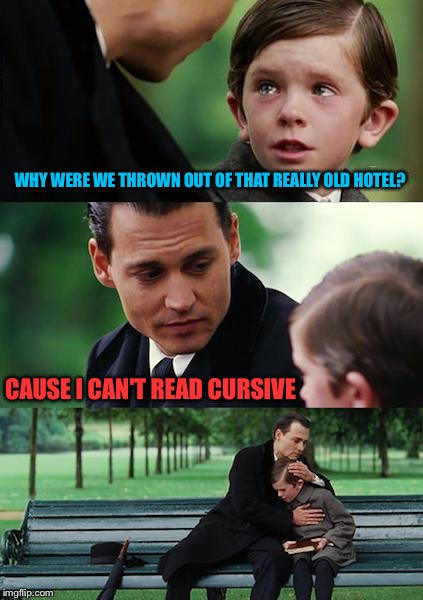 Finding Neverland Meme | WHY WERE WE THROWN OUT OF THAT REALLY OLD HOTEL? CAUSE I CAN'T READ CURSIVE | image tagged in memes,finding neverland | made w/ Imgflip meme maker
