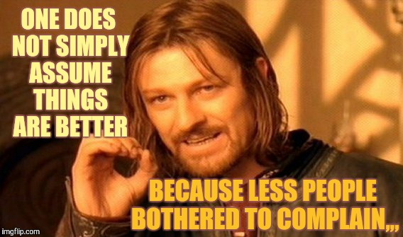 One Does Not Simply Meme | ONE DOES NOT SIMPLY ASSUME THINGS ARE BETTER BECAUSE LESS PEOPLE BOTHERED TO COMPLAIN,,, | image tagged in memes,one does not simply | made w/ Imgflip meme maker