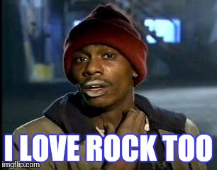 Y'all Got Any More Of That Meme | I LOVE ROCK TOO | image tagged in memes,yall got any more of | made w/ Imgflip meme maker