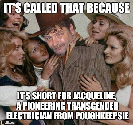 Swiggy cigar suave | IT'S CALLED THAT BECAUSE IT'S SHORT FOR JACQUELINE, A PIONEERING TRANSGENDER ELECTRICIAN FROM POUGHKEEPSIE | image tagged in swiggy cigar suave | made w/ Imgflip meme maker
