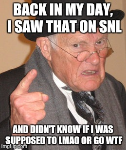 Back In My Day Meme | BACK IN MY DAY, I SAW THAT ON SNL AND DIDN'T KNOW IF I WAS SUPPOSED TO LMAO OR GO WTF | image tagged in memes,back in my day | made w/ Imgflip meme maker