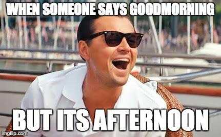 Not the most awkward person in the room for once | WHEN SOMEONE SAYS GOODMORNING BUT ITS AFTERNOON | image tagged in leonardo dicaprio laughing,morning,afternoon,awkward,socially awkward penguin | made w/ Imgflip meme maker