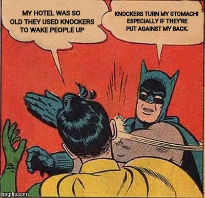 Batman Slapping Robin Meme | MY HOTEL WAS SO OLD THEY USED KNOCKERS TO WAKE PEOPLE UP KNOCKERS TURN MY STOMACH! ESPECIALLY IF THEY'RE PUT AGAINST MY BACK. | image tagged in memes,batman slapping robin | made w/ Imgflip meme maker