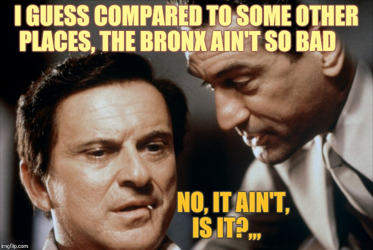 Pesci and De Niro Goodfellas | I GUESS COMPARED TO SOME OTHER PLACES, THE BRONX AIN'T SO BAD NO, IT AIN'T, IS IT?,,, | image tagged in pesci and de niro goodfellas | made w/ Imgflip meme maker