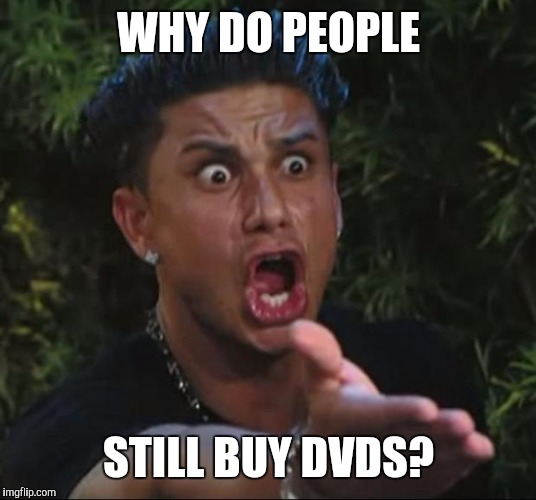 DVDs make me sad for some reason | WHY DO PEOPLE STILL BUY DVDS? | image tagged in memes,dj pauly d | made w/ Imgflip meme maker