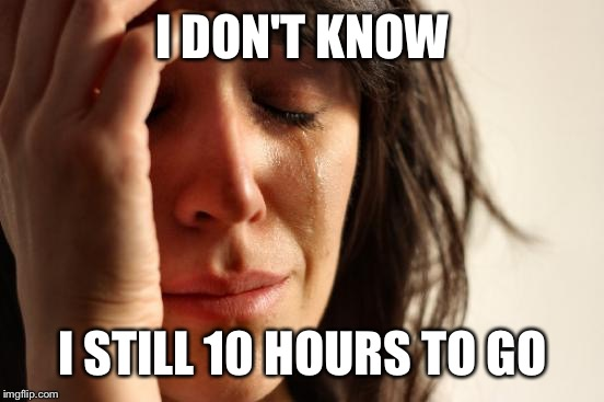 First World Problems Meme | I DON'T KNOW I STILL 10 HOURS TO GO | image tagged in memes,first world problems | made w/ Imgflip meme maker