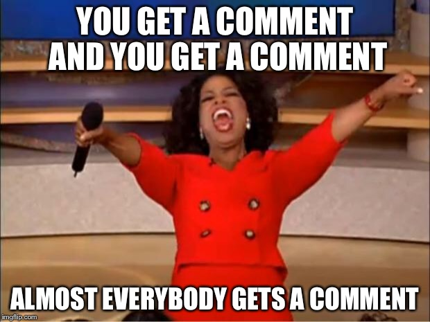 Oprah You Get A Meme | YOU GET A COMMENT AND YOU GET A COMMENT ALMOST EVERYBODY GETS A COMMENT | image tagged in memes,oprah you get a | made w/ Imgflip meme maker