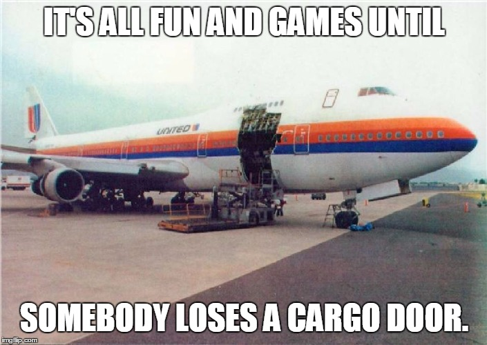 IT'S ALL FUN AND GAMES UNTIL SOMEBODY LOSES A CARGO DOOR. | made w/ Imgflip meme maker