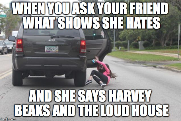 Kicked Out of Car | WHEN YOU ASK YOUR FRIEND WHAT SHOWS SHE HATES AND SHE SAYS HARVEY BEAKS AND THE LOUD HOUSE | image tagged in kicked out of car | made w/ Imgflip meme maker