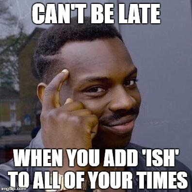 Thinking Black Guy | CAN'T BE LATE WHEN YOU ADD 'ISH' TO ALL OF YOUR TIMES | image tagged in thinking black guy | made w/ Imgflip meme maker