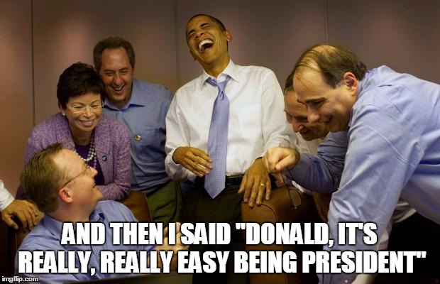 "And then I said Obama |  AND THEN I SAID ""DONALD, IT'S REALLY, REALLY EASY BEING PRESIDENT"" 