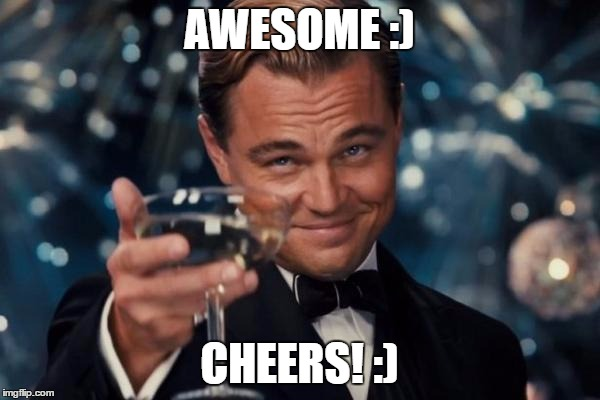 Leonardo Dicaprio Cheers Meme | AWESOME :) CHEERS! :) | image tagged in memes,leonardo dicaprio cheers | made w/ Imgflip meme maker