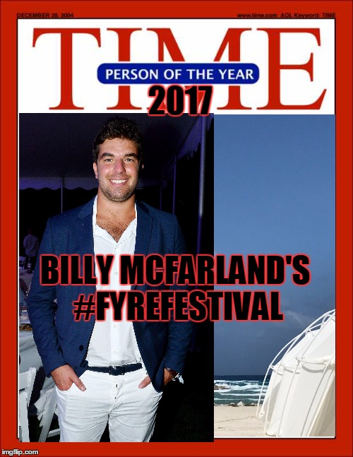 PERSON OF THE YEAR | BILLY MCFARLAND'S #FYREFESTIVAL 2017 | image tagged in fyre festival,person of the year | made w/ Imgflip meme maker