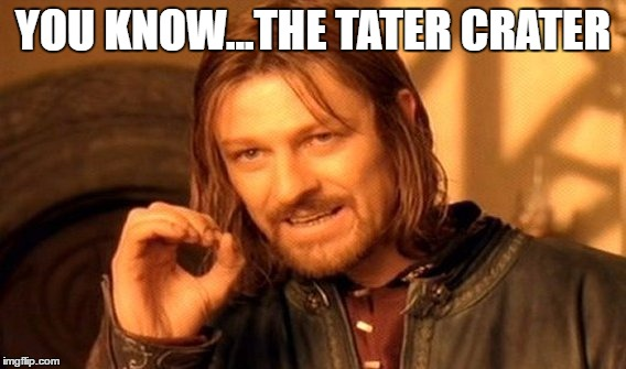 One Does Not Simply Meme | YOU KNOW...THE TATER CRATER | image tagged in memes,one does not simply | made w/ Imgflip meme maker