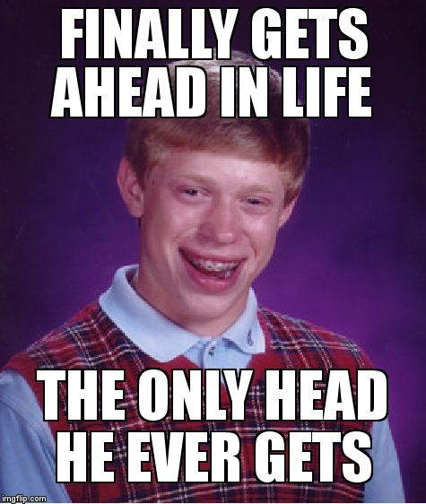 Bad Luck Brian Meme | FINALLY GETS AHEAD IN LIFE THE ONLY HEAD HE EVER GETS | image tagged in memes,bad luck brian | made w/ Imgflip meme maker
