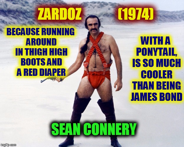 So, Have you guys seen ZARDOZ? | BECAUSE RUNNING AROUND IN THIGH HIGH BOOTS AND A RED DIAPER WITH A PONYTAIL, IS SO MUCH COOLER THAN BEING JAMES BOND ZARDOZ              (19 | image tagged in zardoz,sean connery,memes,meme,funny | made w/ Imgflip meme maker