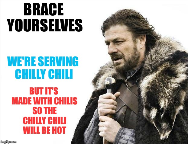 Brace Yourselves for Lunch | BRACE YOURSELVES BUT IT'S MADE WITH CHILIS SO THE CHILLY CHILI WILL BE HOT WE'RE SERVING CHILLY CHILI | image tagged in memes,brace yourselves x is coming | made w/ Imgflip meme maker
