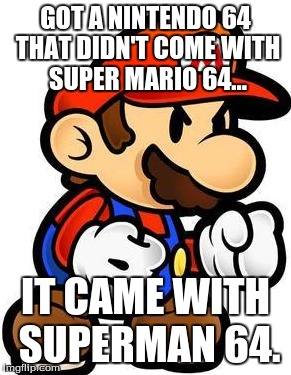 GOT A NINTENDO 64 THAT DIDN'T COME WITH SUPER MARIO 64... IT CAME WITH SUPERMAN 64. | image tagged in mario,nintendo 64 | made w/ Imgflip meme maker