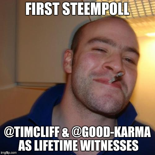 Good Guy Greg Meme | FIRST STEEMPOLL @TIMCLIFF & @GOOD-KARMA AS LIFETIME WITNESSES | image tagged in memes,good guy greg | made w/ Imgflip meme maker