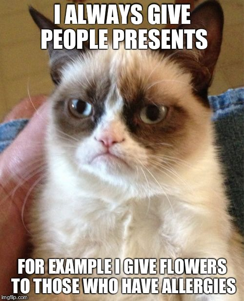 Grumpy Cat Meme | I ALWAYS GIVE PEOPLE PRESENTS FOR EXAMPLE I GIVE FLOWERS TO THOSE WHO HAVE ALLERGIES | image tagged in memes,grumpy cat | made w/ Imgflip meme maker