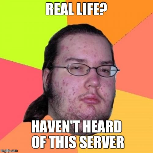 Butthurt Dweller | REAL LIFE? HAVEN'T HEARD OF THIS SERVER | image tagged in memes,butthurt dweller | made w/ Imgflip meme maker