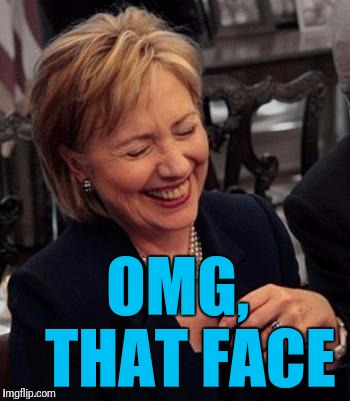 Hillary LOL | OMG,  THAT FACE | image tagged in hillary lol | made w/ Imgflip meme maker