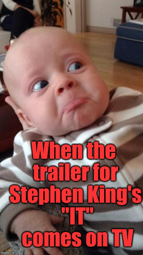 "Can you blame the child? | When the trailer for Stephen King's  ""IT""  comes on TV 