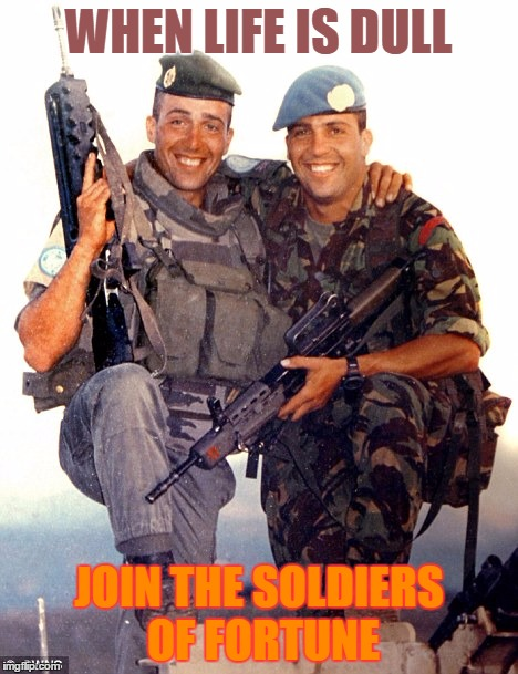 Fight for Independence | WHEN LIFE IS DULL JOIN THE SOLDIERS OF FORTUNE | image tagged in soldiers | made w/ Imgflip meme maker