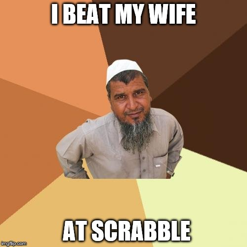 Ordinary Muslim Man Meme | I BEAT MY WIFE AT SCRABBLE | image tagged in memes,ordinary muslim man | made w/ Imgflip meme maker