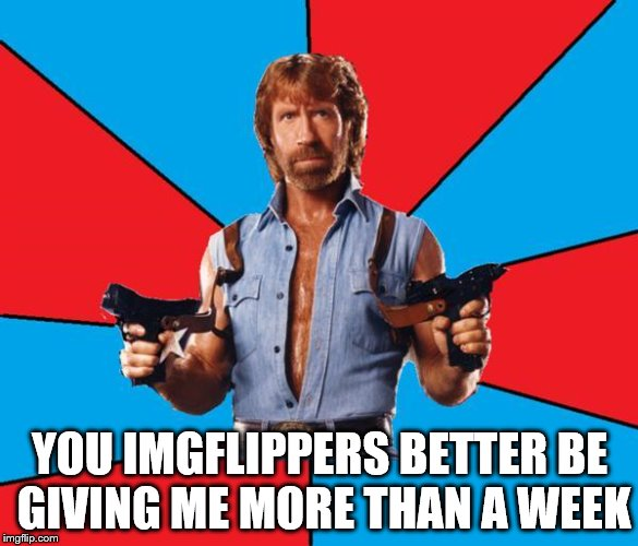 He's got a point | YOU IMGFLIPPERS BETTER BE GIVING ME MORE THAN A WEEK | image tagged in memes,chuck norris with guns,chuck norris,chuck norris week | made w/ Imgflip meme maker