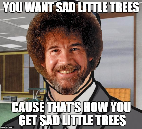 YOU WANT SAD LITTLE TREES CAUSE THAT'S HOW YOU GET SAD LITTLE TREES | made w/ Imgflip meme maker