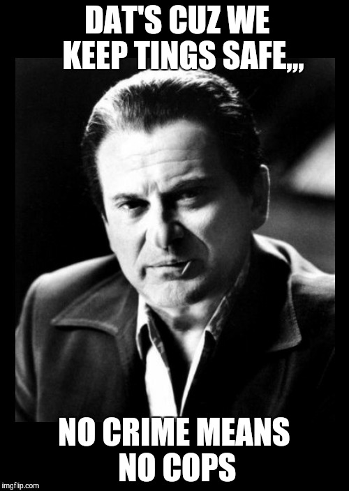 Joe Pesci sez,,, with black background | DAT'S CUZ WE    KEEP TINGS SAFE,,, NO CRIME MEANS NO COPS | image tagged in joe pesci sez,with black background | made w/ Imgflip meme maker