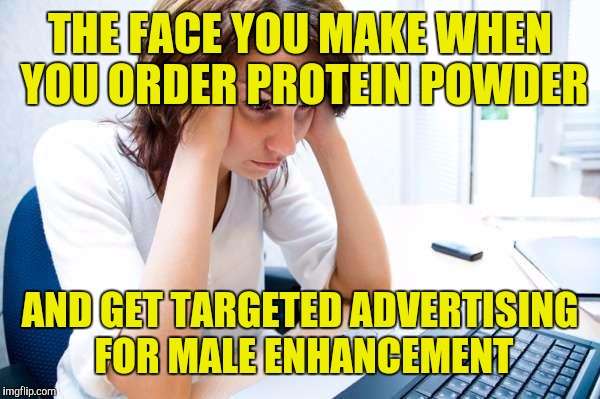 Woman on a low carb diet | THE FACE YOU MAKE WHEN YOU ORDER PROTEIN POWDER AND GET TARGETED ADVERTISING FOR MALE ENHANCEMENT | image tagged in frustrated at computer | made w/ Imgflip meme maker