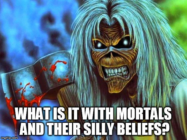 Iron Maiden Eddie |  WHAT IS IT WITH MORTALS AND THEIR SILLY BELIEFS? | image tagged in iron maiden eddie,religion,anti-religion,belief,beliefs,silliness | made w/ Imgflip meme maker