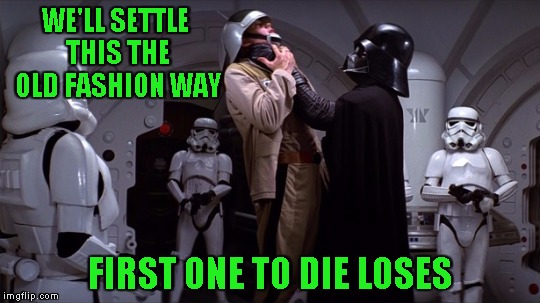WE'LL SETTLE THIS THE OLD FASHION WAY FIRST ONE TO DIE LOSES | image tagged in star wars | made w/ Imgflip meme maker
