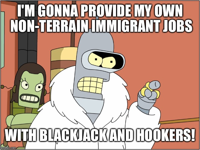 I'M GONNA PROVIDE MY OWN NON-TERRAIN IMMIGRANT JOBS WITH BLACKJACK AND HOOKERS! | made w/ Imgflip meme maker