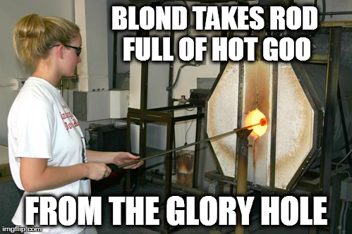 Wink-wink, nudge-nudge, say no more! | BLOND TAKES ROD FULL OF HOT GOO FROM THE GLORY HOLE | image tagged in meme,funny meme,glory hole,glass blowing,porn captions | made w/ Imgflip meme maker